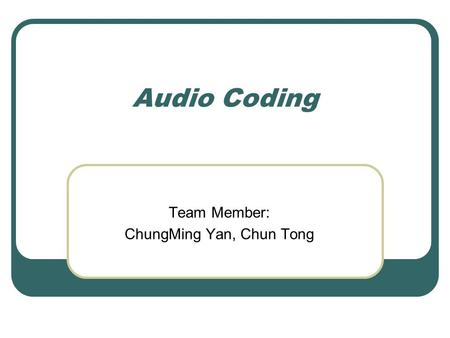 Audio Coding Team Member: ChungMing Yan, Chun Tong.