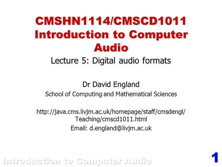 1 CMSHN1114/CMSCD1011 Introduction to Computer Audio Lecture 5: Digital audio formats Dr David England School of Computing and Mathematical Sciences