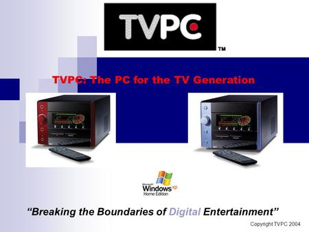 "Copyright TVPC 2004 TVPC: The PC for the TV Generation ""Breaking the Boundaries of Digital Entertainment"""