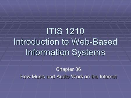 ITIS 1210 Introduction to Web-Based Information Systems Chapter 36 How Music and Audio Work on the Internet.