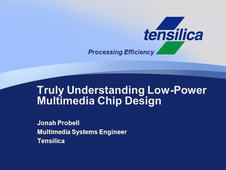 Processing Efficiency Jonah Probell Multimedia Systems Engineer Tensilica Truly Understanding Low-Power Multimedia Chip Design.