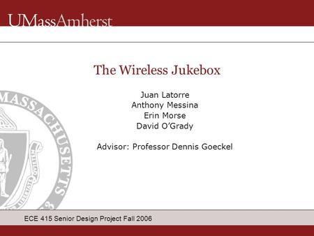 ECE 415 Senior Design Project Fall 2006 Juan Latorre Anthony Messina Erin Morse David O'Grady Advisor: Professor Dennis Goeckel The Wireless Jukebox.