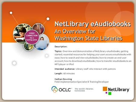 EVERY CONNECTION has a starting point. NetLibrary eAudiobooks An Overview for Washington State Libraries Nathan Downing Field Implementation Specialist.