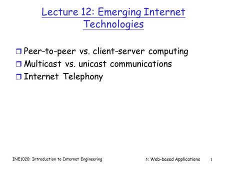 INE1020: Introduction to Internet Engineering 5: Web-based Applications1 Lecture 12: Emerging Internet Technologies r Peer-to-peer vs. client-server computing.