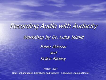 Recording Audio with Audacity Workshop by Dr. Luba Iskold Fulvia Alderiso and Kellen Mickley August 2007 Dept. of Languages, Literatures and Cultures.