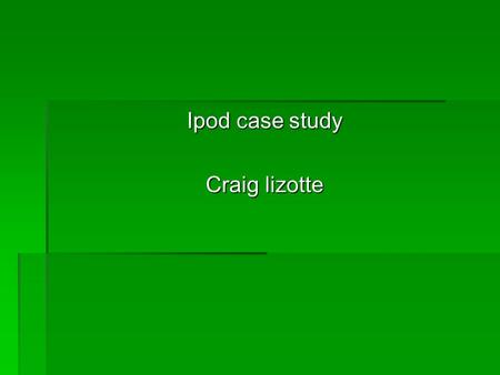 Ipod case study Craig lizotte. What is Ipod  An mp3 player designed my Apple.  Creator was Tony Fadell he approched different companies untill apple.