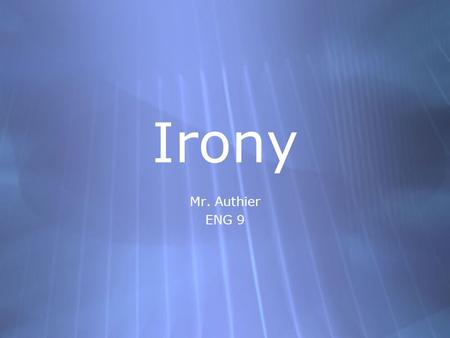 Irony Mr. Authier ENG 9 Mr. Authier ENG 9. Types of Irony  Verbal Irony  Dramatic Irony  Situational Irony  Verbal Irony  Dramatic Irony  Situational.