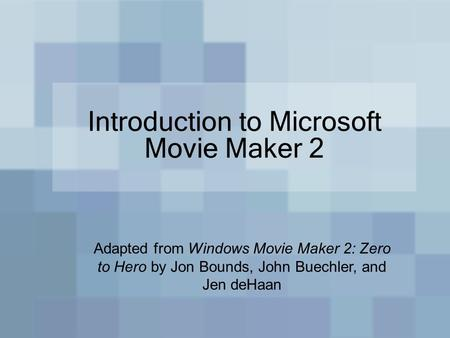 Introduction to Microsoft Movie Maker 2 Adapted from Windows Movie Maker 2: Zero to Hero by Jon Bounds, John Buechler, and Jen deHaan.
