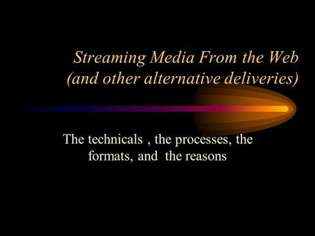 Streaming Media From the Web (and other alternative deliveries) The technicals, the processes, the formats, and the reasons.