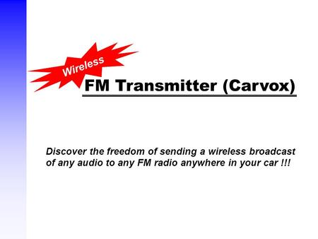 FM Transmitter (Carvox) Discover the freedom of sending a wireless broadcast of any audio to any FM radio anywhere in your car !!! Wireless.
