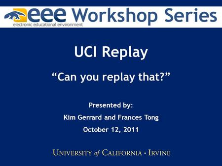 "UCI Replay ""Can you replay that?"" Presented by: Kim Gerrard and Frances Tong October 12, 2011."