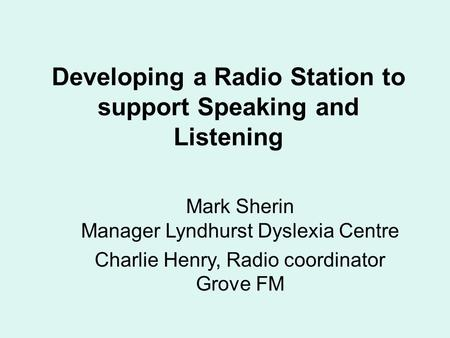 Developing a Radio Station to support Speaking and Listening Mark Sherin Manager Lyndhurst Dyslexia Centre Charlie Henry, Radio coordinator Grove FM.