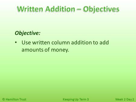 © Hamilton Trust Keeping Up Term 3 Week 2 Day 2 Objective: Use written column addition to add amounts of money.