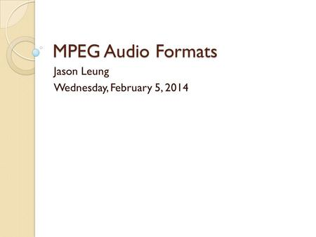 MPEG Audio Formats Jason Leung Wednesday, February 5, 2014.