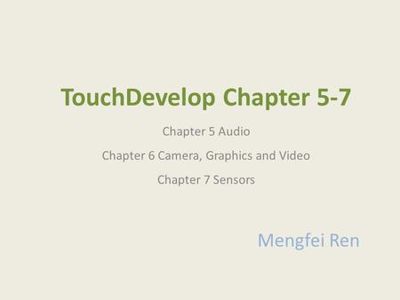 TouchDevelop Chapter 5-7 Chapter 5 Audio Chapter 6 Camera, Graphics and Video Chapter 7 Sensors Mengfei Ren.