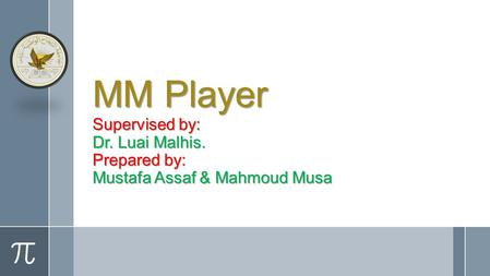 MM Player Supervised by: Dr. Luai Malhis. Prepared by: Mustafa Assaf & Mahmoud Musa.