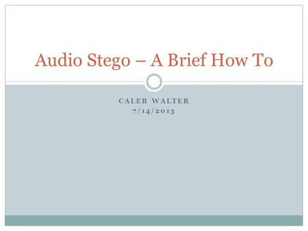 CALEB WALTER 7/14/2013 Audio Stego – A Brief How To.