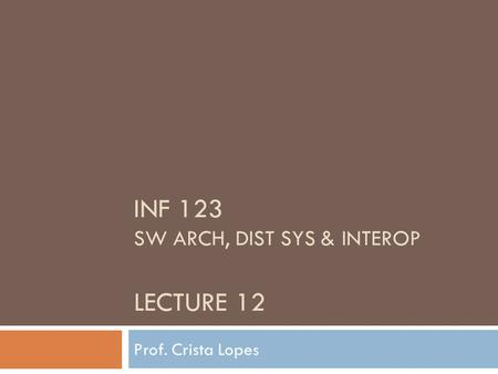 INF 123 SW ARCH, DIST SYS & INTEROP LECTURE 12 Prof. Crista Lopes.