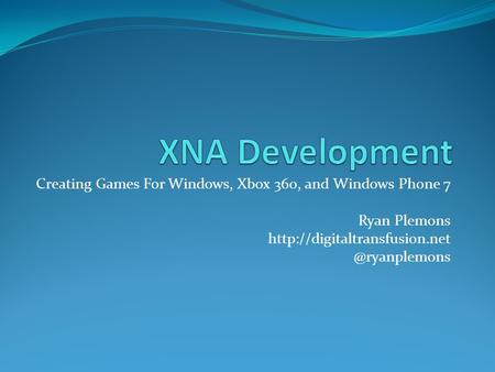 Creating Games For Windows, Xbox 360, and Windows Phone 7 Ryan Plemons