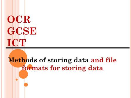 OCR GCSE ICT Methods of storing data and file formats for storing data.