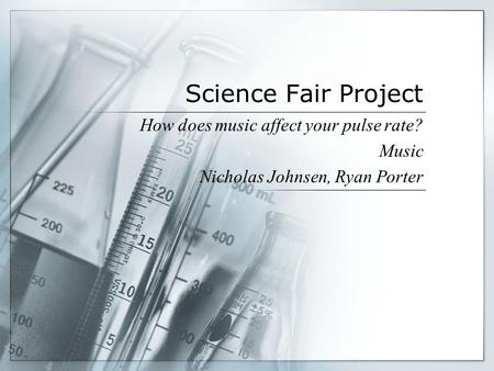 Science Fair Project How does music affect your pulse rate? Music Nicholas Johnsen, Ryan Porter.