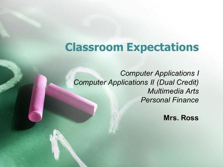 Classroom Expectations Computer Applications I Computer Applications II (Dual Credit) Multimedia Arts Personal Finance Mrs. Ross.