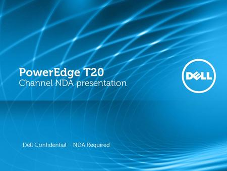 PowerEdge T20 Channel NDA presentation Dell Confidential – NDA Required.
