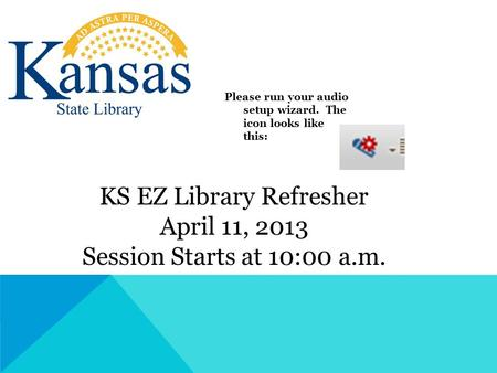 KS EZ Library Refresher April 11, 2013 Session Starts at 10:00 a.m. Please run your audio setup wizard. The icon looks like this:
