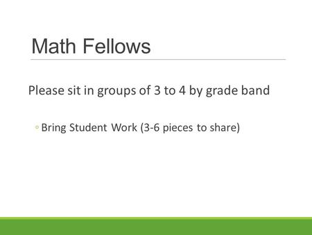Math Fellows Please sit in groups of 3 to 4 by grade band ◦Bring Student Work (3-6 pieces to share)
