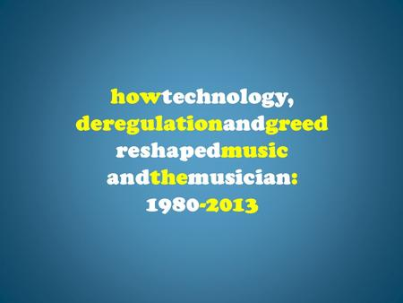 Howtechnology, deregulationandgreed reshapedmusic andthemusician: 1980-<strong>2013</strong>.