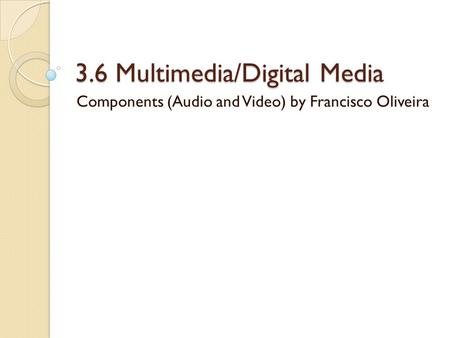 3.6 Multimedia/Digital Media Components (Audio and Video) by Francisco Oliveira.