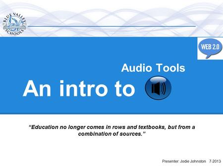 "An intro to Presenter: Jodie Johnston 7-2013 ""Education no longer comes in rows and textbooks, but from a combination of sources."" Audio Tools."
