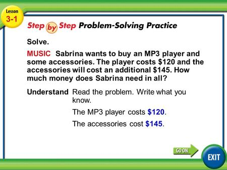 Lesson 3-1 Example 5 3-1 Solve. MUSIC Sabrina wants to buy an MP3 player and some accessories. The player costs $120 and the accessories will cost an additional.
