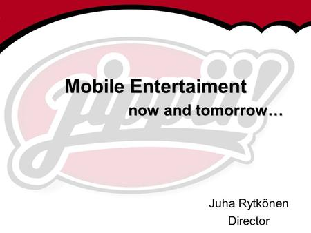 Mobile Entertaiment now and tomorrow…