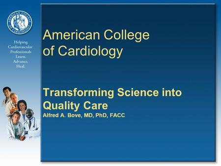 American College of Cardiology Transforming Science into Quality Care Alfred A. Bove, MD, PhD, FACC.