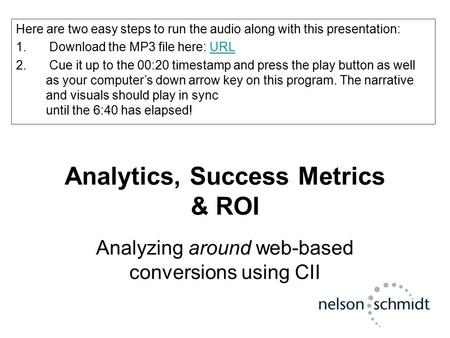 Analytics, Success Metrics & ROI Analyzing around web-based conversions using CII Here are two easy steps to run the audio along with this presentation: