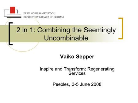 2 in 1: Combining the Seemingly Uncombinable Vaiko Sepper Inspire and Transform: Regenerating Services Peebles, 3-5 June 2008.