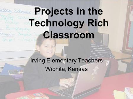 Projects in the Technology Rich Classroom Irving Elementary Teachers Wichita, Kansas.