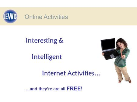 Interesting & Intelligent Internet Activities… …and they're are all FREE! Online Activities.