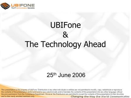 UBIFone & The Technology Ahead 25 th June 2006 This presentation is the property of UbiFone. Distributors or any other individuals or entities are not.