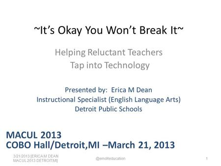 ~It's Okay You Won't Break It~ Helping Reluctant Teachers Tap into Technology 3/21/2013 [ERICA M DEAN MACUL 2013 DETROIT,MI] Presented by: Erica M Dean.