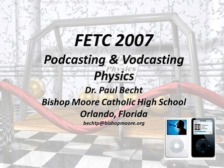 FETC 2007 Podcasting & Vodcasting Physics Dr. Paul Becht Bishop Moore Catholic High School Orlando, Florida