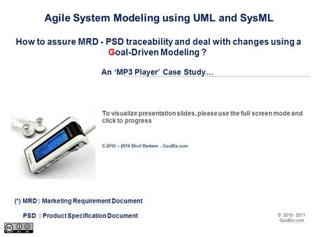 © 2010- 2011 GooBiz.com Agile System Modeling using UML and SysML How to assure MRD - PSD traceability and deal with changes using a Goal-Driven Modeling.