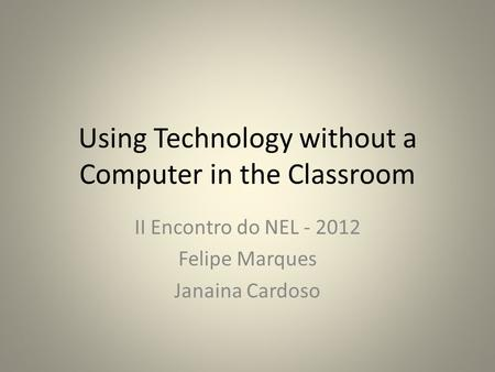 Using Technology without a Computer in the Classroom II Encontro do NEL - 2012 Felipe Marques Janaina Cardoso.