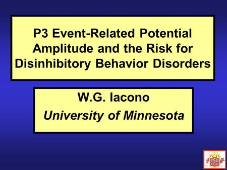 P3 Event-Related Potential Amplitude and the Risk for Disinhibitory Behavior Disorders W.G. Iacono University of Minnesota.