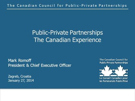 The Canadian Council for Public-Private Partnerships Public-Private Partnerships The Canadian Experience Mark Romoff President & Chief Executive Officer.