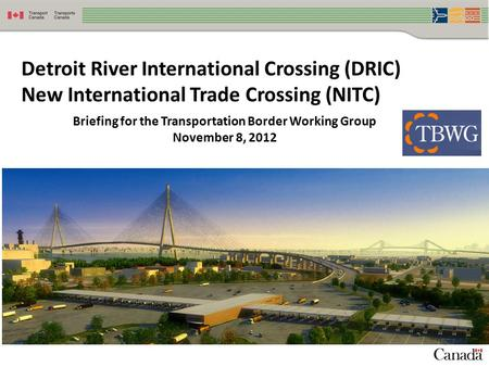 1 Detroit River International Crossing (DRIC) New International Trade Crossing (NITC) Briefing for the Transportation Border Working Group November 8,