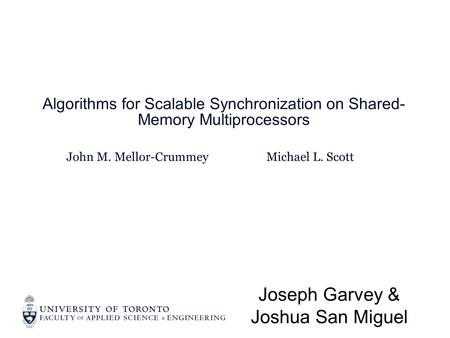 John M. Mellor-Crummey Algorithms for Scalable Synchronization on Shared- Memory Multiprocessors Joseph Garvey & Joshua San Miguel Michael L. Scott.