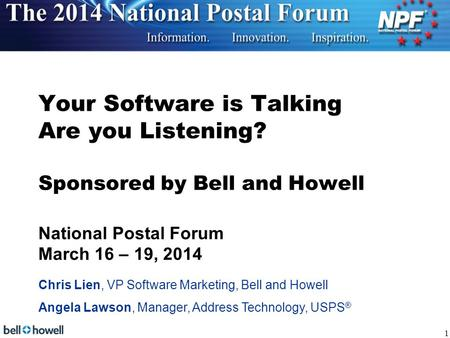 Your Software is Talking Are you Listening? Sponsored by Bell and Howell National Postal Forum March 16 – 19, 2014 Chris Lien, VP Software Marketing,