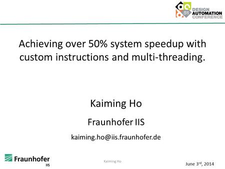 Achieving over 50% system speedup with custom instructions and multi-threading. Kaiming Ho Fraunhofer IIS June 3 rd, 2014.